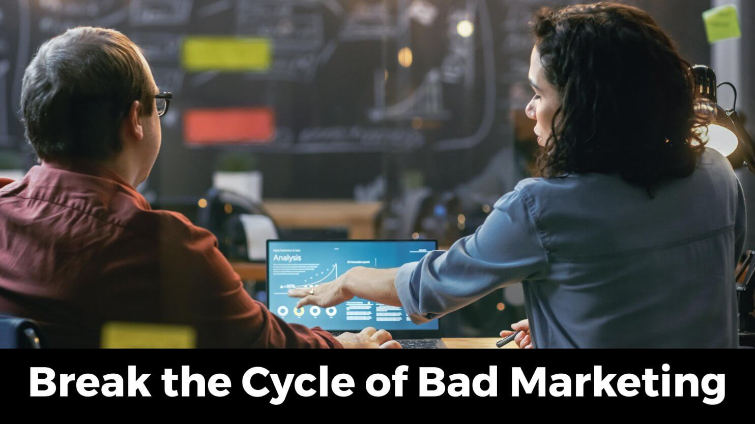 Break the Cycle of Bad Marketing